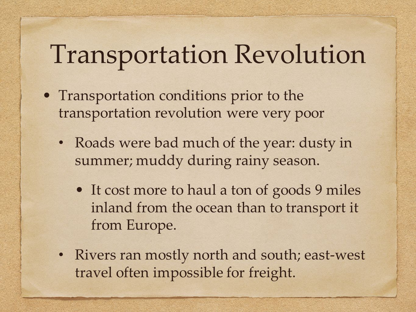 Transportation Revolution Transportation conditions prior to the transportation revolution were very poor Roads were bad much of the year: dusty in su