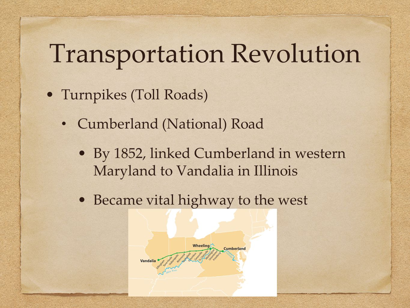 Transportation Revolution Turnpikes (Toll Roads) Cumberland (National) Road By 1852, linked Cumberland in western Maryland to Vandalia in Illinois Became vital highway to the west