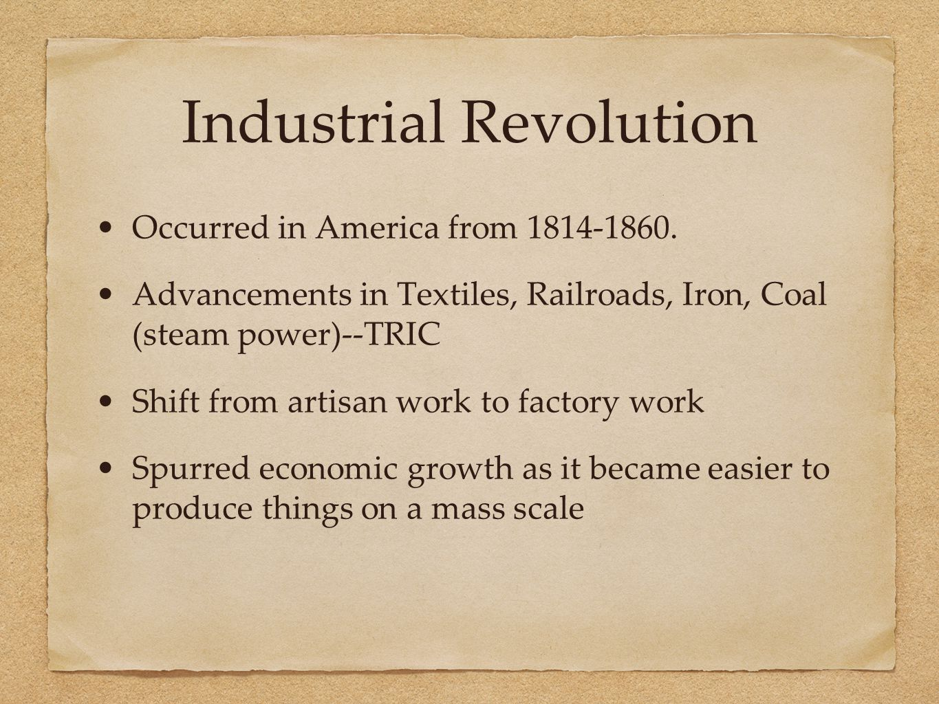 Industrial Revolution Occurred in America from 1814-1860. Advancements in Textiles, Railroads, Iron, Coal (steam power)--TRIC Shift from artisan work