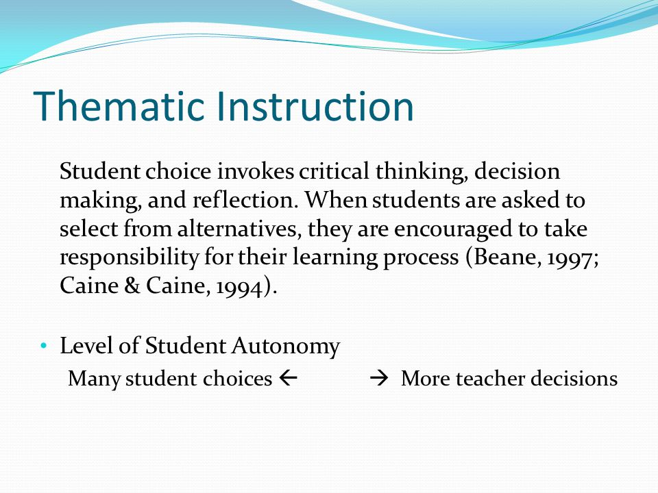 Thematic Instruction Student choice invokes critical thinking, decision making, and reflection.