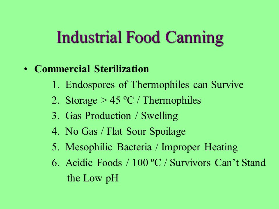 Industrial Food Canning Commercial Sterilization 1. Endospores of Thermophiles can Survive 2. Storage > 45 ºC / Thermophiles 3. Gas Production / Swell