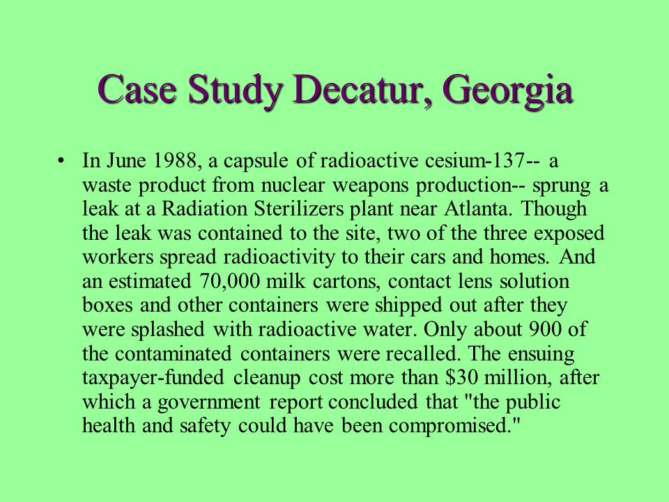 Case Study Decatur, Georgia In June 1988, a capsule of radioactive cesium-137-- a waste product from nuclear weapons production-- sprung a leak at a R