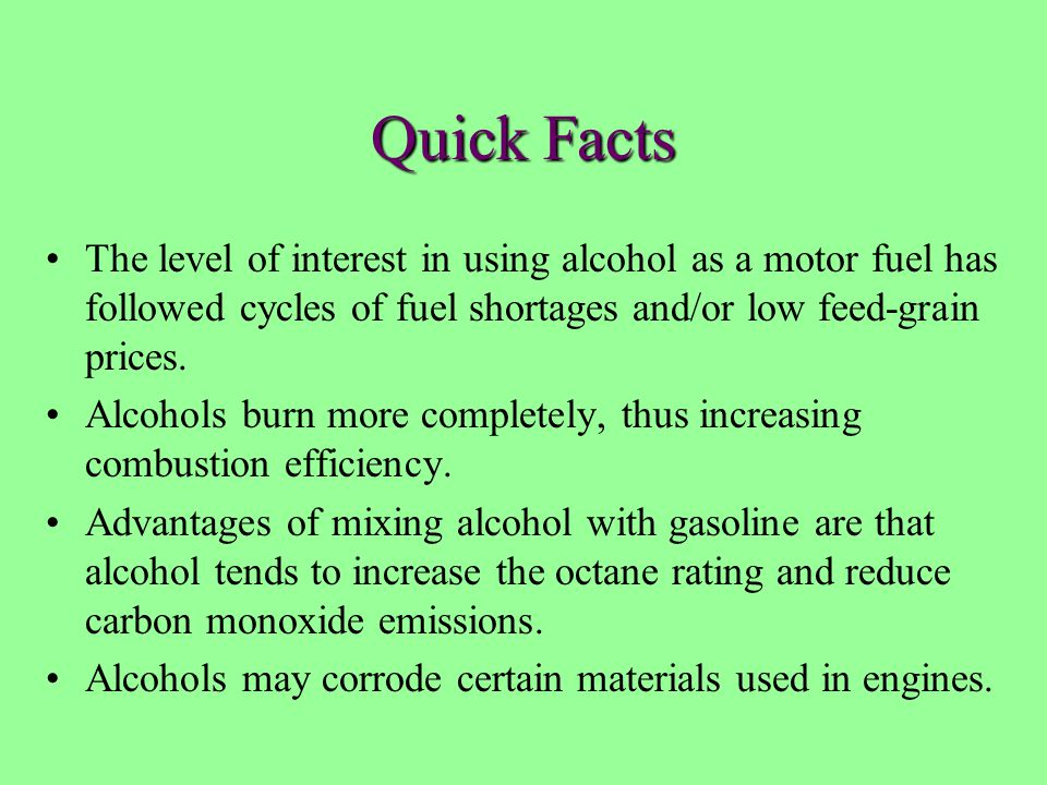 Quick Facts The level of interest in using alcohol as a motor fuel has followed cycles of fuel shortages and/or low feed-grain prices. Alcohols burn m