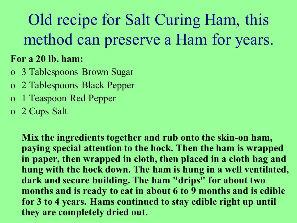 Old recipe for Salt Curing Ham, this method can preserve a Ham for years. For a 20 lb. ham: o3 Tablespoons Brown Sugar o2 Tablespoons Black Pepper o1