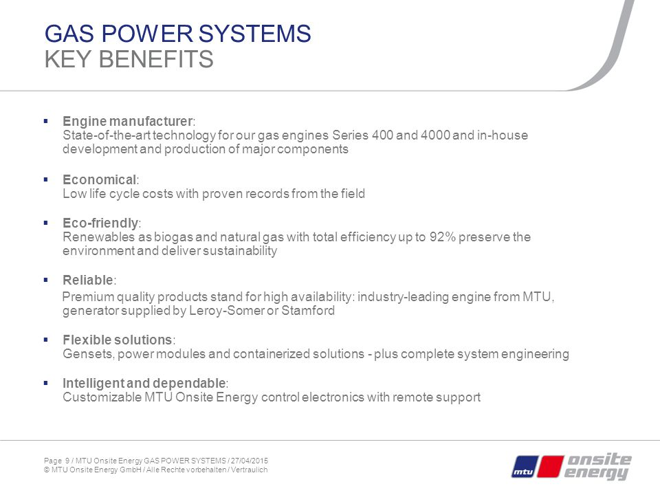 Page 9 / MTU Onsite Energy GAS POWER SYSTEMS / 27/04/2015 © MTU Onsite Energy GmbH / Alle Rechte vorbehalten / Vertraulich GAS POWER SYSTEMS KEY BENEFITS  Engine manufacturer: State-of-the-art technology for our gas engines Series 400 and 4000 and in-house development and production of major components  Economical: Low life cycle costs with proven records from the field  Eco-friendly: Renewables as biogas and natural gas with total efficiency up to 92% preserve the environment and deliver sustainability  Reliable: Premium quality products stand for high availability: industry-leading engine from MTU, generator supplied by Leroy-Somer or Stamford  Flexible solutions: Gensets, power modules and containerized solutions - plus complete system engineering  Intelligent and dependable: Customizable MTU Onsite Energy control electronics with remote support