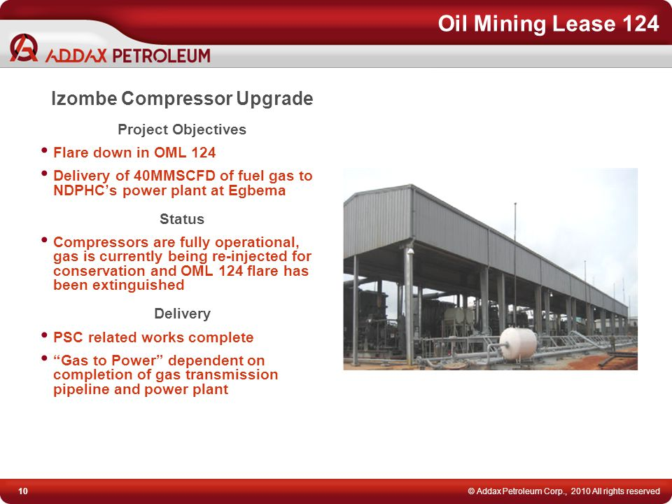10© Addax Petroleum Corp., 2010 All rights reserved Oil Mining Lease 124 Izombe Compressor Upgrade Project Objectives Flare down in OML 124 Delivery o