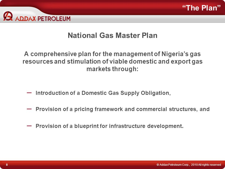 "8© Addax Petroleum Corp., 2010 All rights reserved ""The Plan"" National Gas Master Plan A comprehensive plan for the management of Nigeria's gas resour"
