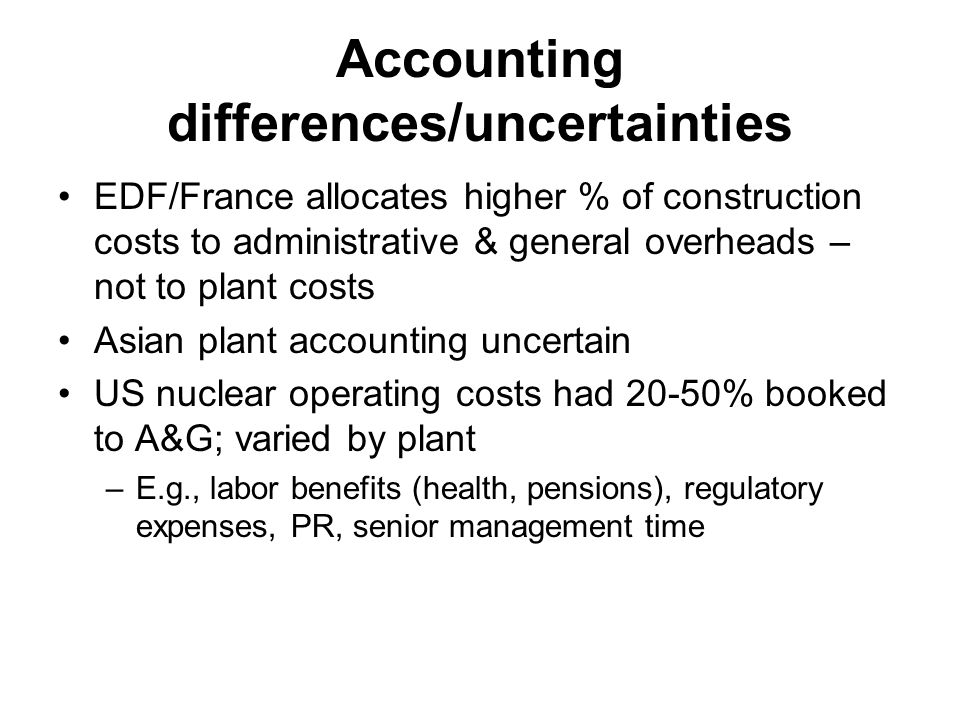 Accounting differences/uncertainties EDF/France allocates higher % of construction costs to administrative & general overheads – not to plant costs Asian plant accounting uncertain US nuclear operating costs had 20-50% booked to A&G; varied by plant –E.g., labor benefits (health, pensions), regulatory expenses, PR, senior management time