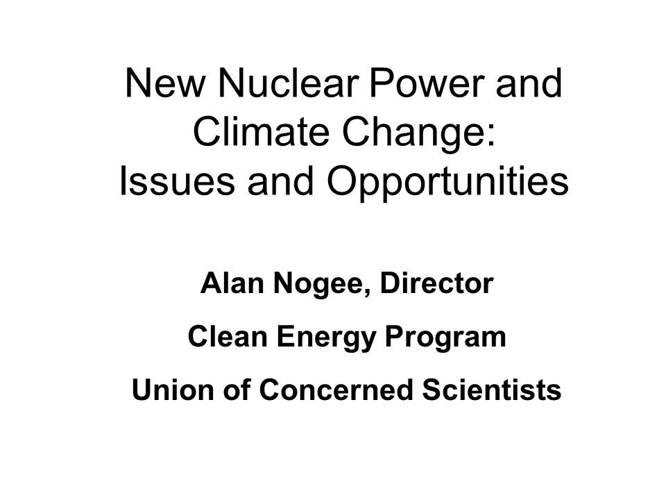 New Nuclear Power and Climate Change: Issues and Opportunities Alan Nogee, Director Clean Energy Program Union of Concerned Scientists