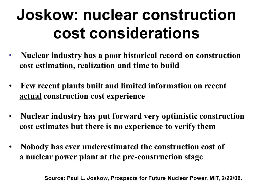 Joskow: nuclear construction cost considerations Nuclear industry has a poor historical record on construction cost estimation, realization and time to build Few recent plants built and limited information on recent actual construction cost experience Nuclear industry has put forward very optimistic construction cost estimates but there is no experience to verify them Nobody has ever underestimated the construction cost of a nuclear power plant at the pre-construction stage Source: Paul L.