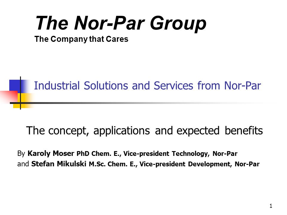 The Nor-Par Group The Company that Cares 1 Industrial Solutions and Services from Nor-Par The concept, applications and expected benefits By Karoly Moser PhD Chem.