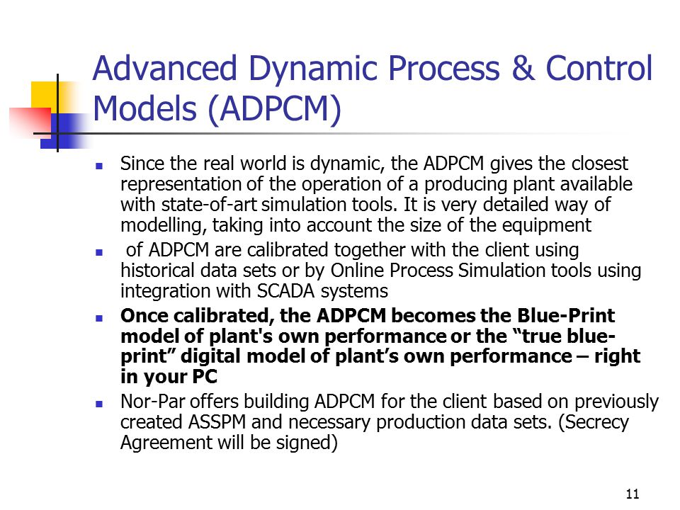 11 Advanced Dynamic Process & Control Models (ADPCM) Since the real world is dynamic, the ADPCM gives the closest representation of the operation of a producing plant available with state-of-art simulation tools.