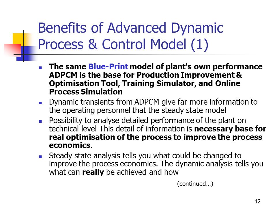 12 Benefits of Advanced Dynamic Process & Control Model (1) The same Blue-Print model of plant s own performance ADPCM is the base for Production Improvement & Optimisation Tool, Training Simulator, and Online Process Simulation Dynamic transients from ADPCM give far more information to the operating personnel that the steady state model Possibility to analyse detailed performance of the plant on technical level This detail of information is necessary base for real optimisation of the process to improve the process economics.