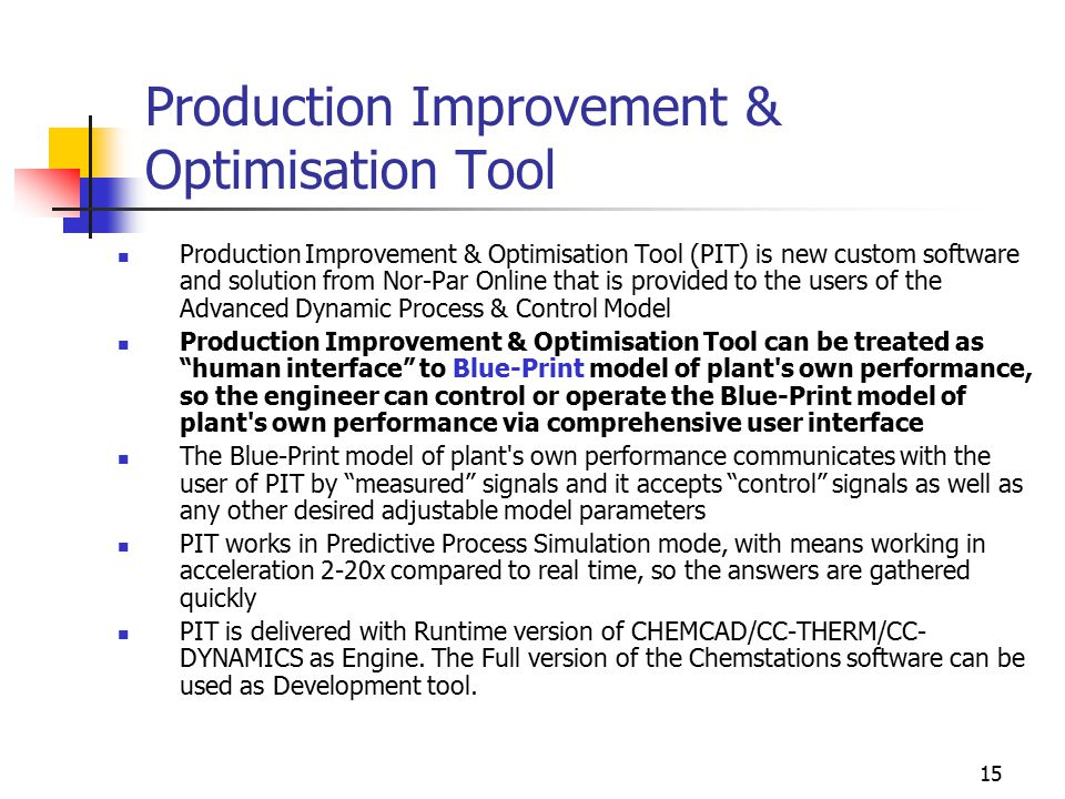 15 Production Improvement & Optimisation Tool Production Improvement & Optimisation Tool (PIT) is new custom software and solution from Nor-Par Online that is provided to the users of the Advanced Dynamic Process & Control Model Production Improvement & Optimisation Tool can be treated as human interface to Blue-Print model of plant s own performance, so the engineer can control or operate the Blue-Print model of plant s own performance via comprehensive user interface The Blue-Print model of plant s own performance communicates with the user of PIT by measured signals and it accepts control signals as well as any other desired adjustable model parameters PIT works in Predictive Process Simulation mode, with means working in acceleration 2-20x compared to real time, so the answers are gathered quickly PIT is delivered with Runtime version of CHEMCAD/CC-THERM/CC- DYNAMICS as Engine.