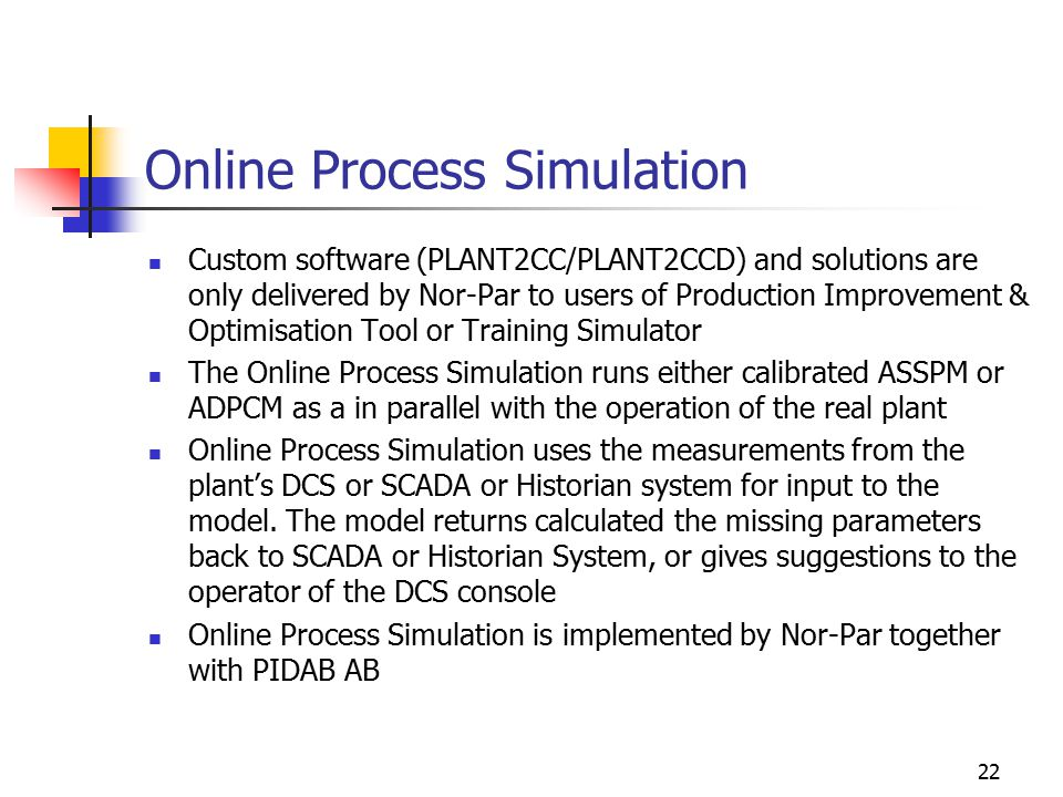 22 Online Process Simulation Custom software (PLANT2CC/PLANT2CCD) and solutions are only delivered by Nor-Par to users of Production Improvement & Optimisation Tool or Training Simulator The Online Process Simulation runs either calibrated ASSPM or ADPCM as a in parallel with the operation of the real plant Online Process Simulation uses the measurements from the plant's DCS or SCADA or Historian system for input to the model.