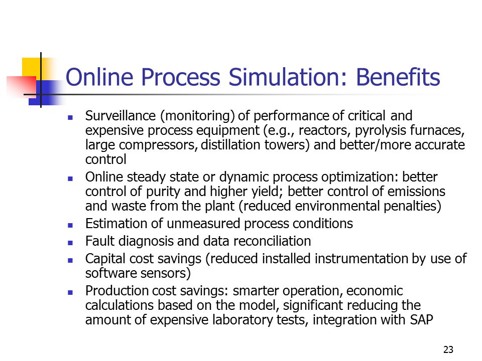 23 Online Process Simulation: Benefits Surveillance (monitoring) of performance of critical and expensive process equipment (e.g., reactors, pyrolysis furnaces, large compressors, distillation towers) and better/more accurate control Online steady state or dynamic process optimization: better control of purity and higher yield; better control of emissions and waste from the plant (reduced environmental penalties) Estimation of unmeasured process conditions Fault diagnosis and data reconciliation Capital cost savings (reduced installed instrumentation by use of software sensors) Production cost savings: smarter operation, economic calculations based on the model, significant reducing the amount of expensive laboratory tests, integration with SAP