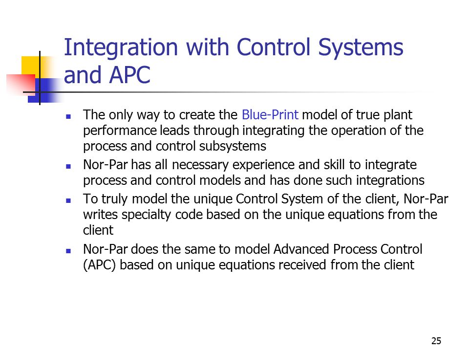 25 Integration with Control Systems and APC The only way to create the Blue-Print model of true plant performance leads through integrating the operation of the process and control subsystems Nor-Par has all necessary experience and skill to integrate process and control models and has done such integrations To truly model the unique Control System of the client, Nor-Par writes specialty code based on the unique equations from the client Nor-Par does the same to model Advanced Process Control (APC) based on unique equations received from the client