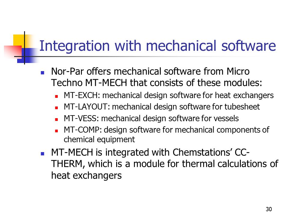 30 Integration with mechanical software Nor-Par offers mechanical software from Micro Techno MT-MECH that consists of these modules: MT-EXCH: mechanical design software for heat exchangers MT-LAYOUT: mechanical design software for tubesheet MT-VESS: mechanical design software for vessels MT-COMP: design software for mechanical components of chemical equipment MT-MECH is integrated with Chemstations' CC- THERM, which is a module for thermal calculations of heat exchangers