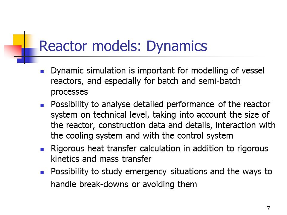 7 Reactor models: Dynamics Dynamic simulation is important for modelling of vessel reactors, and especially for batch and semi-batch processes Possibility to analyse detailed performance of the reactor system on technical level, taking into account the size of the reactor, construction data and details, interaction with the cooling system and with the control system Rigorous heat transfer calculation in addition to rigorous kinetics and mass transfer Possibility to study emergency situations and the ways to handle break-downs or avoiding them