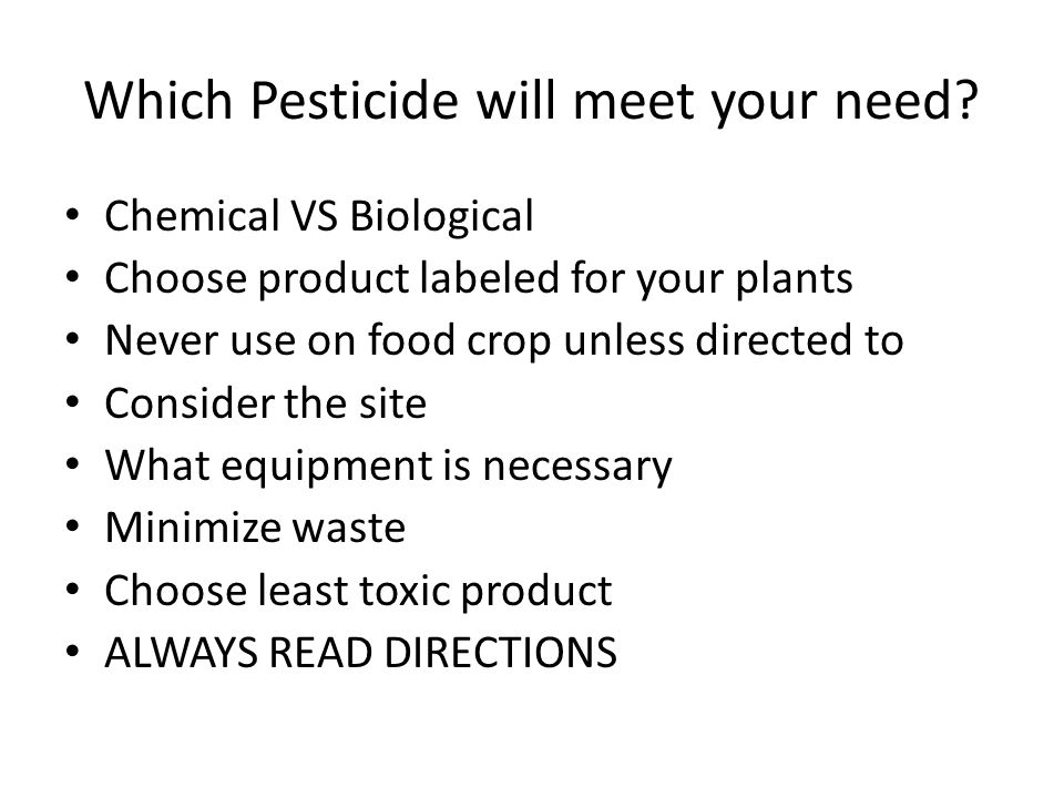 Which Pesticide will meet your need? Chemical VS Biological Choose product labeled for your plants Never use on food crop unless directed to Consider