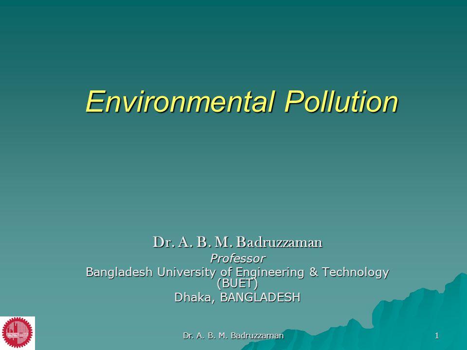 Environmental Pollution Dr. A. B. M. Badruzzaman Professor Bangladesh University of Engineering & Technology (BUET) Dhaka, BANGLADESH Dr. A. B. M. Bad