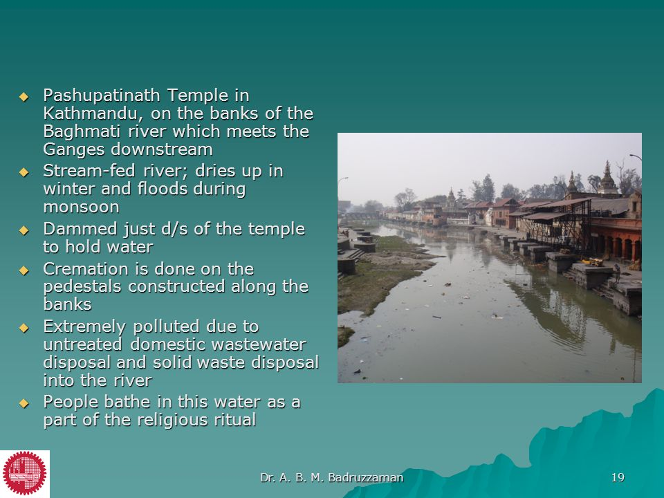  Pashupatinath Temple in Kathmandu, on the banks of the Baghmati river which meets the Ganges downstream  Stream-fed river; dries up in winter and f