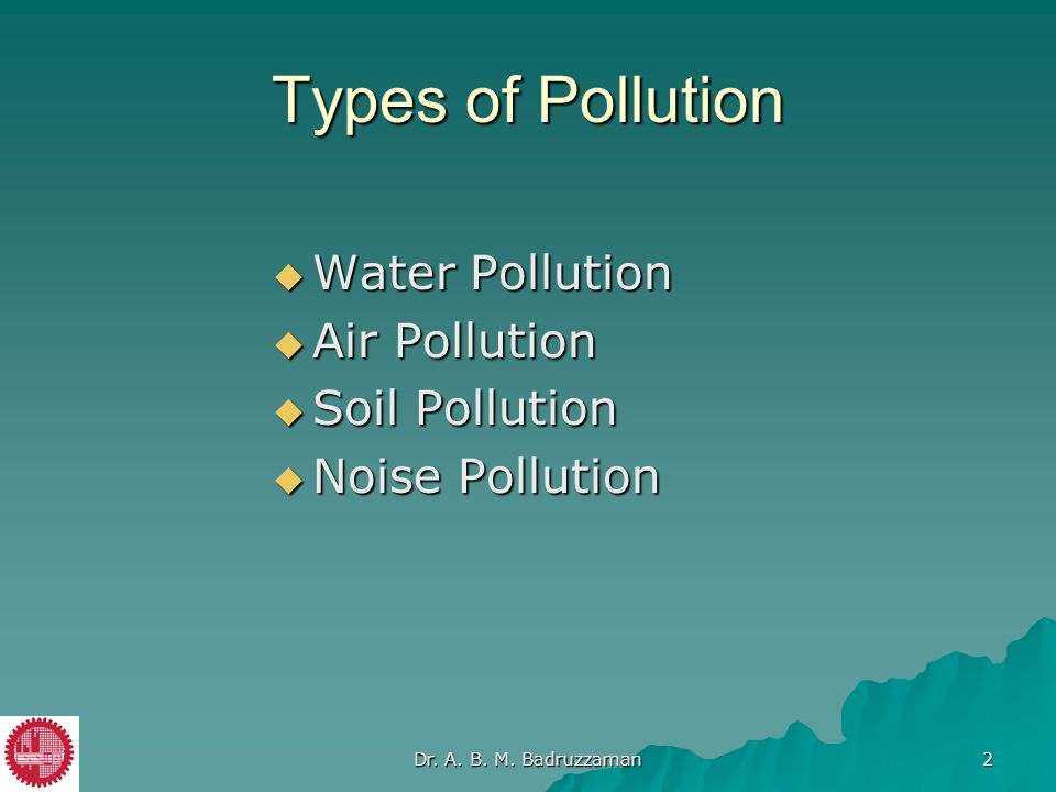 Types of Pollution  Water Pollution  Air Pollution  Soil Pollution  Noise Pollution Dr. A. B. M. Badruzzaman 2