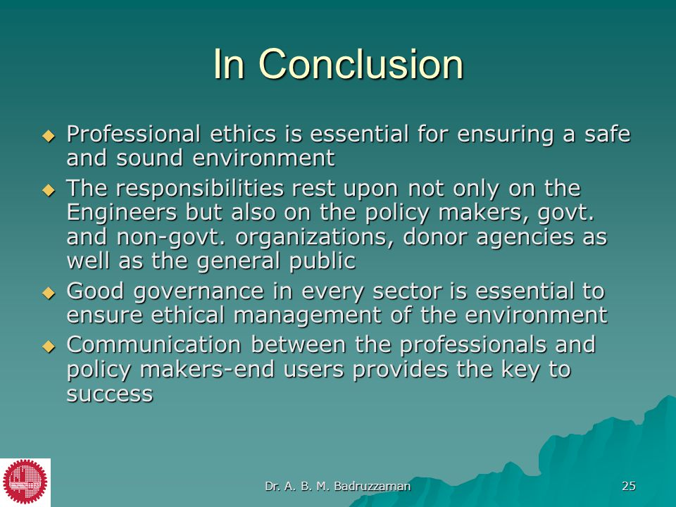 In Conclusion  Professional ethics is essential for ensuring a safe and sound environment  The responsibilities rest upon not only on the Engineers