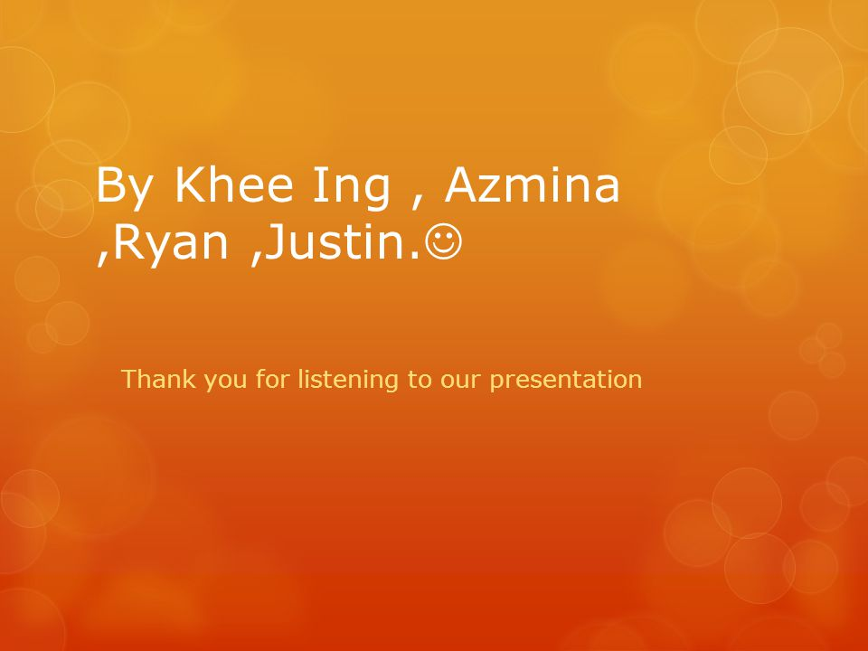 By Khee Ing, Azmina,Ryan,Justin. Thank you for listening to our presentation