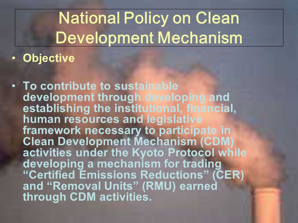 National Policy on Clean Development Mechanism Objective To contribute to sustainable development through developing and establishing the institutional, financial, human resources and legislative framework necessary to participate in Clean Development Mechanism (CDM) activities under the Kyoto Protocol while developing a mechanism for trading Certified Emissions Reductions (CER) and Removal Units (RMU) earned through CDM activities.