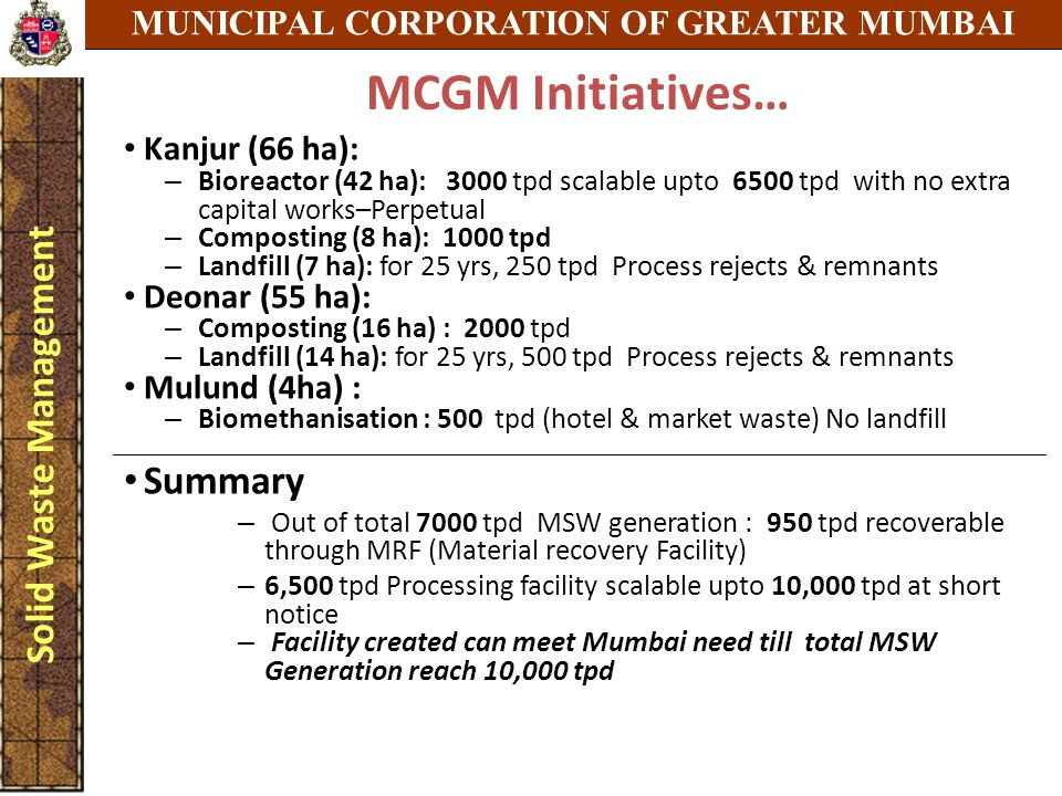 MUNICIPAL CORPORATION OF GREATER MUMBAI Solid Waste Management MCGM Initiatives… Kanjur (66 ha): – Bioreactor (42 ha): 3000 tpd scalable upto 6500 tpd
