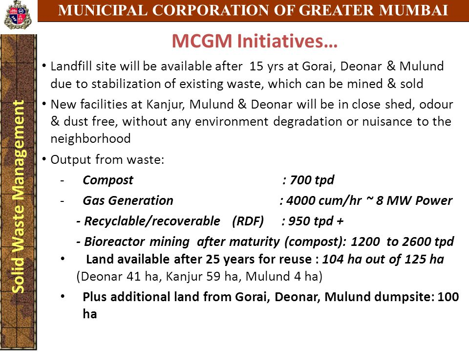 MUNICIPAL CORPORATION OF GREATER MUMBAI Solid Waste Management MCGM Initiatives… Landfill site will be available after 15 yrs at Gorai, Deonar & Mulund due to stabilization of existing waste, which can be mined & sold New facilities at Kanjur, Mulund & Deonar will be in close shed, odour & dust free, without any environment degradation or nuisance to the neighborhood Output from waste: -Compost : 700 tpd -Gas Generation : 4000 cum/hr ~ 8 MW Power - Recyclable/recoverable (RDF) : 950 tpd + - Bioreactor mining after maturity (compost): 1200 to 2600 tpd Land available after 25 years for reuse : 104 ha out of 125 ha (Deonar 41 ha, Kanjur 59 ha, Mulund 4 ha) Plus additional land from Gorai, Deonar, Mulund dumpsite: 100 ha