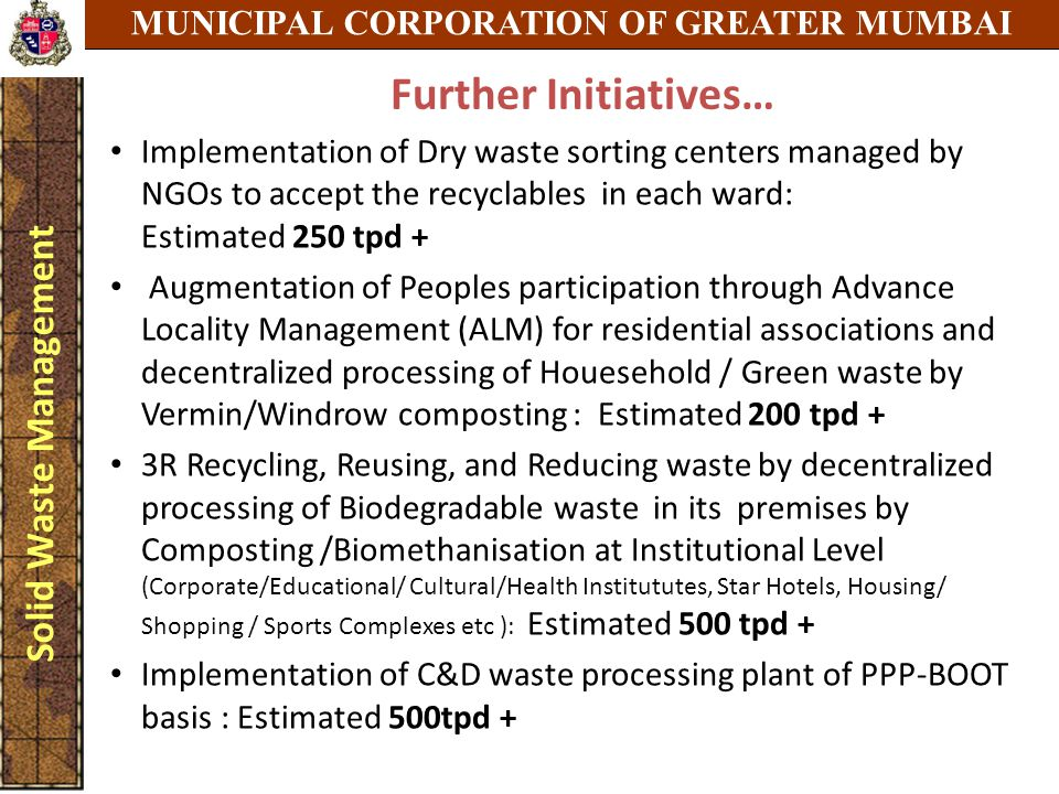 MUNICIPAL CORPORATION OF GREATER MUMBAI Solid Waste Management Further Initiatives… Implementation of Dry waste sorting centers managed by NGOs to accept the recyclables in each ward: Estimated 250 tpd + Augmentation of Peoples participation through Advance Locality Management (ALM) for residential associations and decentralized processing of Houesehold / Green waste by Vermin/Windrow composting : Estimated 200 tpd + 3R Recycling, Reusing, and Reducing waste by decentralized processing of Biodegradable waste in its premises by Composting /Biomethanisation at Institutional Level (Corporate/Educational/ Cultural/Health Institututes, Star Hotels, Housing/ Shopping / Sports Complexes etc ): Estimated 500 tpd + Implementation of C&D waste processing plant of PPP-BOOT basis : Estimated 500tpd +
