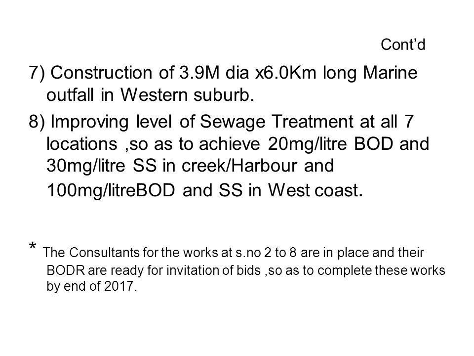 Cont'd 7) Construction of 3.9M dia x6.0Km long Marine outfall in Western suburb. 8) Improving level of Sewage Treatment at all 7 locations,so as to ac