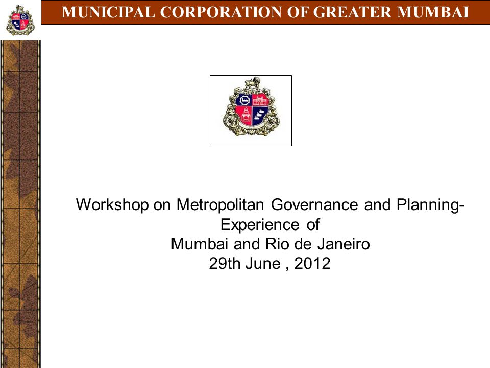 MUNICIPAL CORPORATION OF GREATER MUMBAI NOVEMBER 2010 Workshop on Metropolitan Governance and Planning- Experience of Mumbai and Rio de Janeiro 29th J