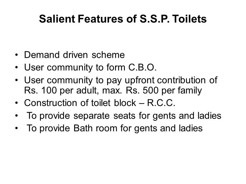 Salient Features of S.S.P. Toilets Demand driven scheme User community to form C.B.O. User community to pay upfront contribution of Rs. 100 per adult,