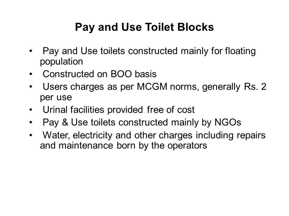 Pay and Use Toilet Blocks Pay and Use toilets constructed mainly for floating population Constructed on BOO basis Users charges as per MCGM norms, generally Rs.