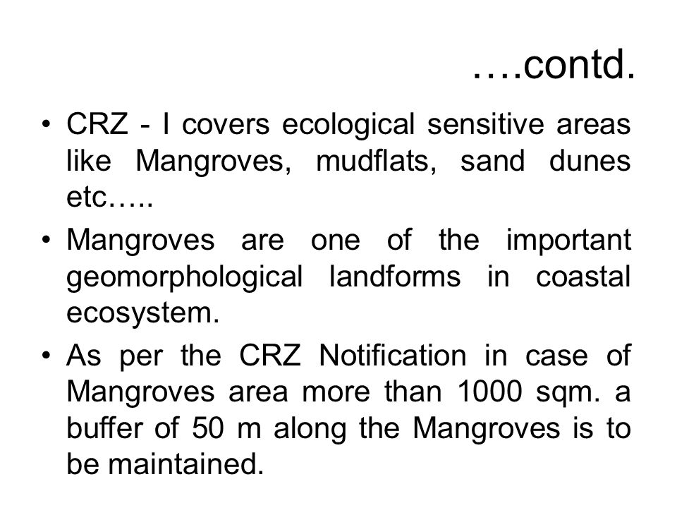 ….contd. CRZ - I covers ecological sensitive areas like Mangroves, mudflats, sand dunes etc….. Mangroves are one of the important geomorphological lan