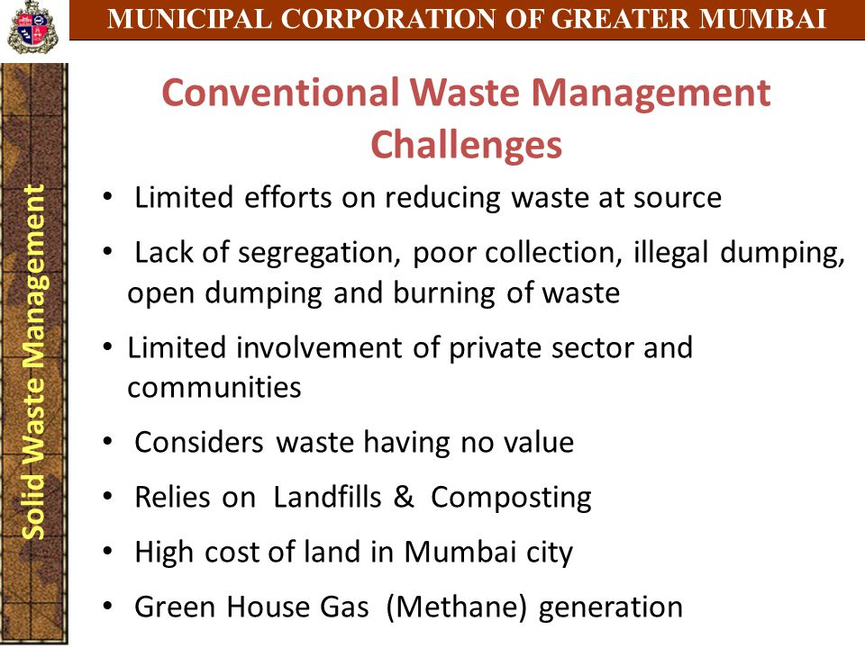 MUNICIPAL CORPORATION OF GREATER MUMBAI Solid Waste Management Conventional Waste Management Challenges Limited efforts on reducing waste at source Lack of segregation, poor collection, illegal dumping, open dumping and burning of waste Limited involvement of private sector and communities Considers waste having no value Relies on Landfills & Composting High cost of land in Mumbai city Green House Gas (Methane) generation