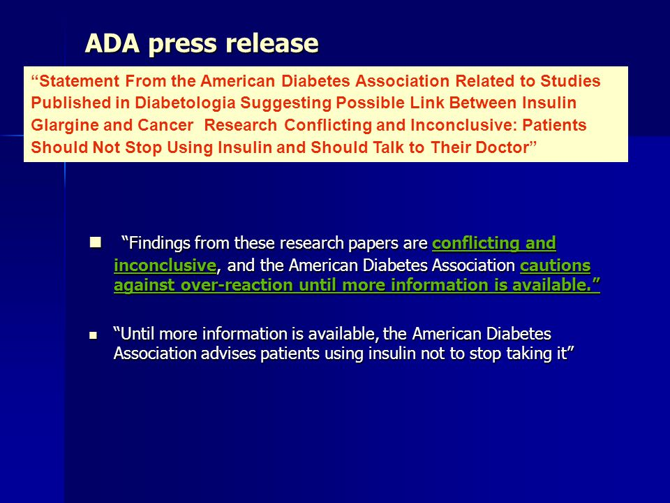 ADA press release Findings from these research papers are conflicting and inconclusive, and the American Diabetes Association cautions against over-reaction until more information is available. Findings from these research papers are conflicting and inconclusive, and the American Diabetes Association cautions against over-reaction until more information is available. Until more information is available, the American Diabetes Association advises patients using insulin not to stop taking it Until more information is available, the American Diabetes Association advises patients using insulin not to stop taking it Statement From the American Diabetes Association Related to Studies Published in Diabetologia Suggesting Possible Link Between Insulin Glargine and Cancer Research Conflicting and Inconclusive: Patients Should Not Stop Using Insulin and Should Talk to Their Doctor