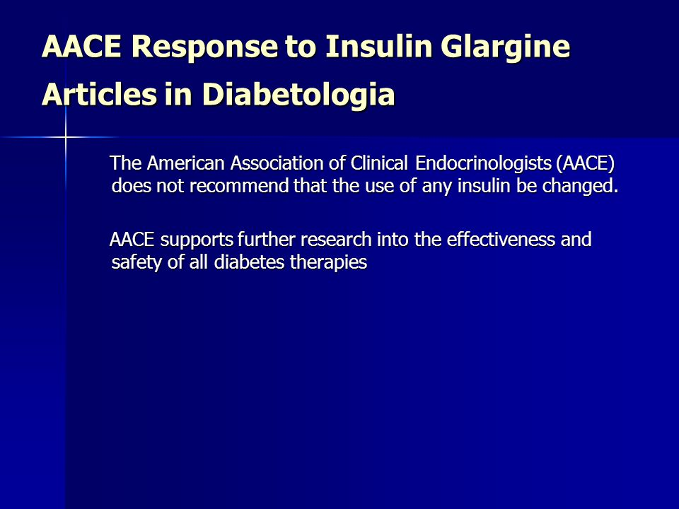 AACE Response to Insulin Glargine Articles in Diabetologia The American Association of Clinical Endocrinologists (AACE) does not recommend that the use of any insulin be changed.
