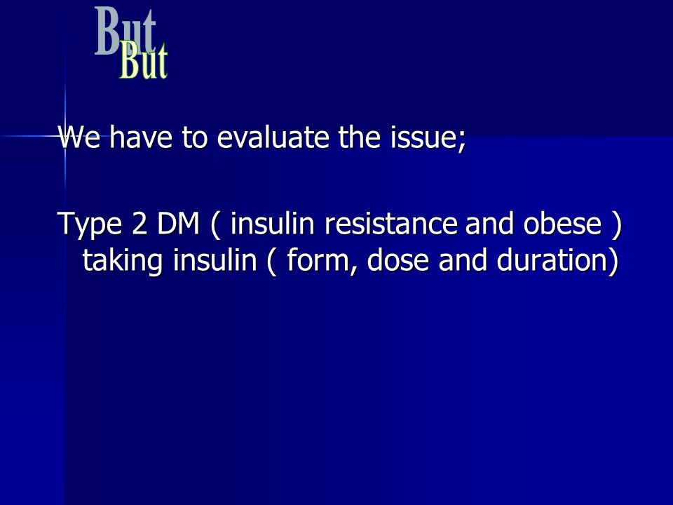 We have to evaluate the issue; Type 2 DM ( insulin resistance and obese ) taking insulin ( form, dose and duration)