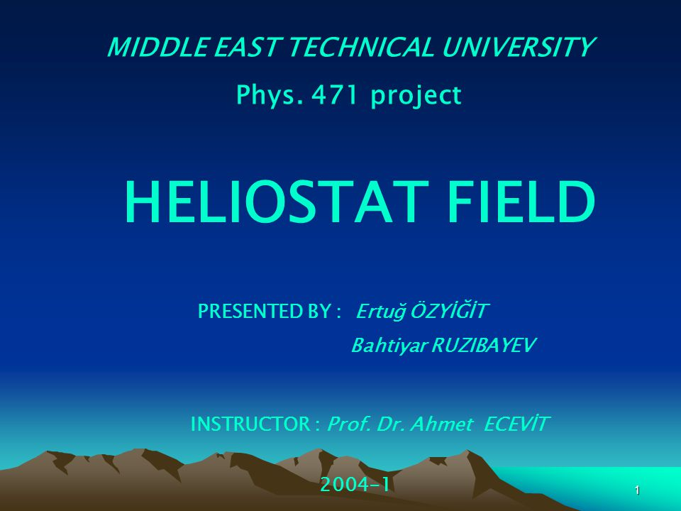 1 MIDDLE EAST TECHNICAL UNIVERSITY Phys. 471 project HELIOSTAT FIELD PRESENTED BY : Ertuğ ÖZYİĞİT Bahtiyar RUZIBAYEV 2004-1 INSTRUCTOR : Prof. Dr. Ahm