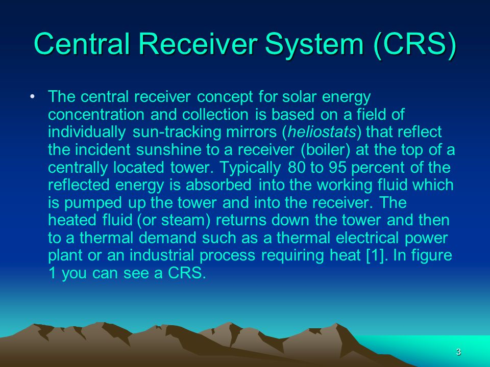 3 Central Receiver System (CRS) The central receiver concept for solar energy concentration and collection is based on a field of individually sun-tra