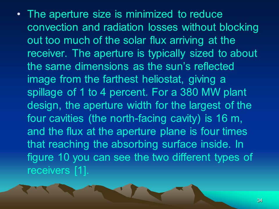 34 The aperture size is minimized to reduce convection and radiation losses without blocking out too much of the solar flux arriving at the receiver.