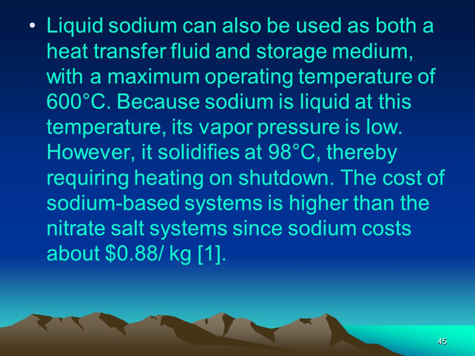 45 Liquid sodium can also be used as both a heat transfer fluid and storage medium, with a maximum operating temperature of 600°C. Because sodium is l