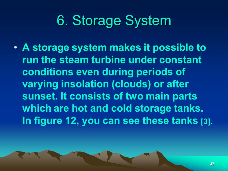 47 6. Storage System A storage system makes it possible to run the steam turbine under constant conditions even during periods of varying insolation (