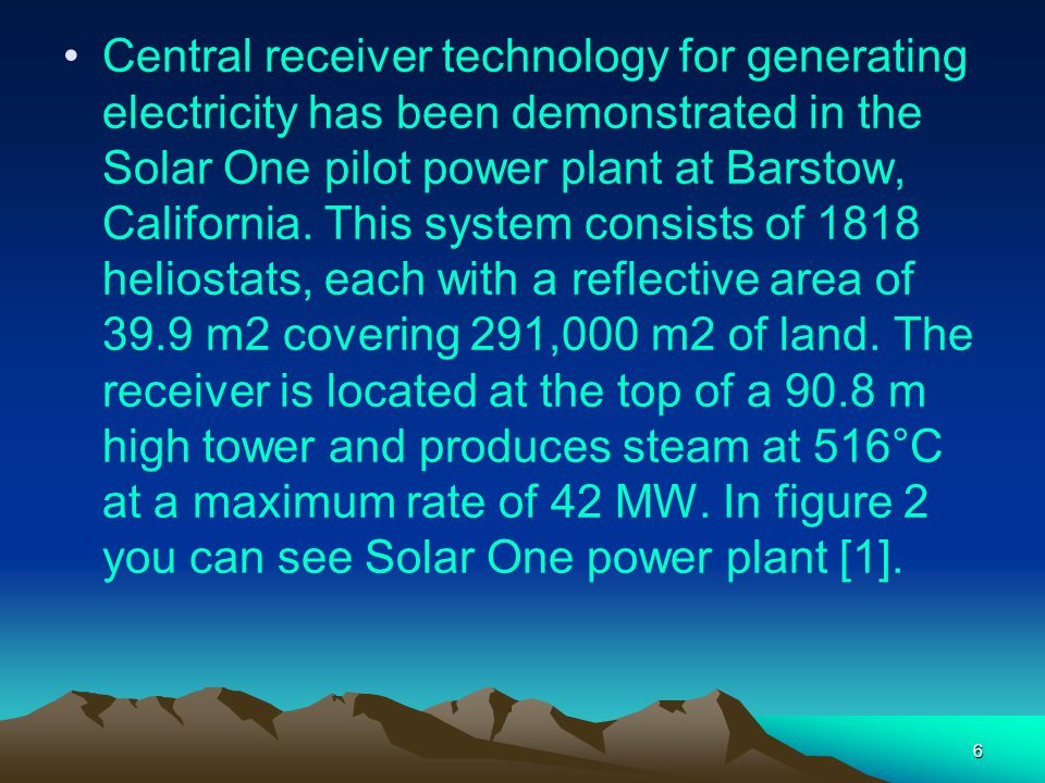 6 Central receiver technology for generating electricity has been demonstrated in the Solar One pilot power plant at Barstow, California. This system