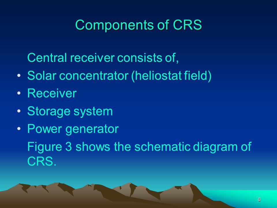 8 Components of CRS Central receiver consists of, Solar concentrator (heliostat field) Receiver Storage system Power generator Figure 3 shows the sche