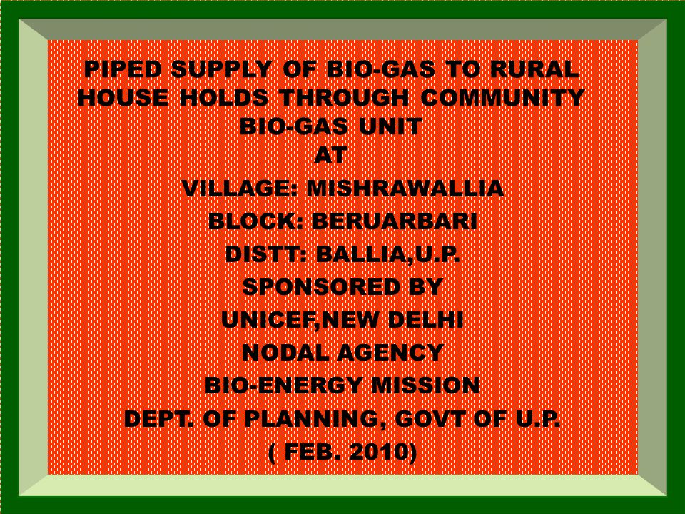 PIPED SUPPLY OF BIO-GAS TO RURAL HOUSE HOLDS THROUGH COMMUNITY BIO-GAS UNIT AT VILLAGE: MISHRAWALLIA BLOCK: BERUARBARI DISTT: BALLIA,U.P. SPONSORED BY